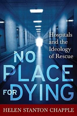 Image for No Place For Dying: Hospitals and the Ideology of Rescue
