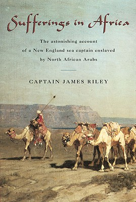 Sufferings in Africa: The Astonishing Account of a New England Sea Captain Enslaved by North African Arabs, James Riley