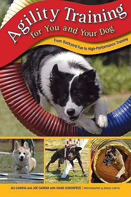 Agility Training for You and Your Dog: From Backyard Fun to High-Performance Training, Ali Canova, Joe Canova, Diane Goodspeed