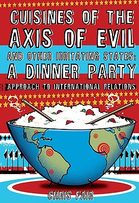 Cuisines of the Axis of Evil and Other Irritating States: A Dinner Party Approach To International Relations, Chris Fair