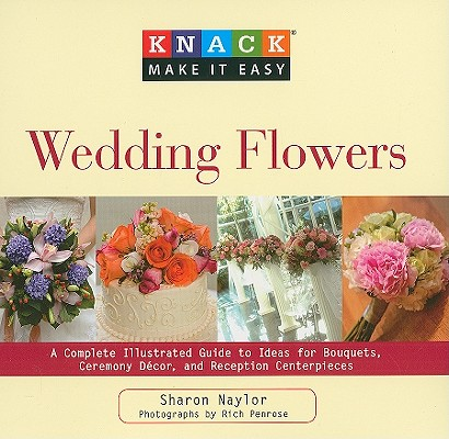 Image for Knack Wedding Flowers: A Complete Illustrated Guide To Ideas For Bouquets, Ceremony Decor, And Reception Centerpieces (Knack: Make It Easy)