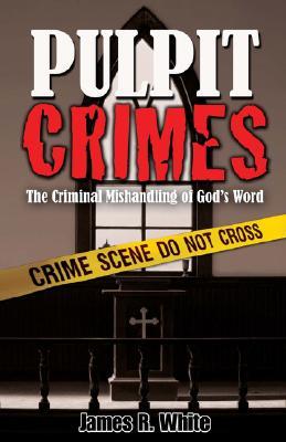 Pulpit Crimes: The Criminal Mishandling of God's Word, James R. White