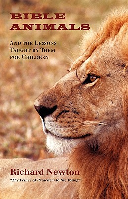 BIBLE ANIMALS: And the Lessons Taught by Them for Children, Newton, Richard