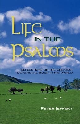 Life in the Psalms: Reflections on the Greatest Devotional Book in the World, Jeffery, Peter