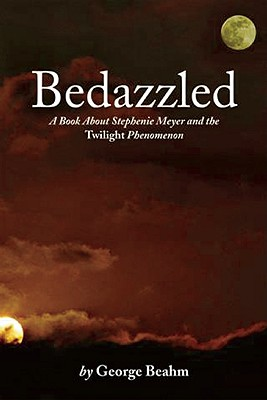 Bedazzled: A Book About Stephenie Meyer and the Twilight Phenomenon, George Beahm