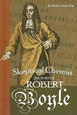 Skeptical Chemist: The Story of Robert Boyle (Profiles in Science), Baxter, Roberta