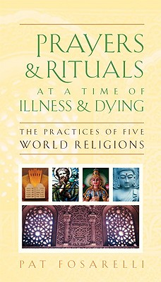 "Prayers & Rituals at a time of Illness & Dying: The Practices of Five World Religions, ""Fosarelli, Pat"""