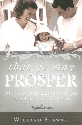 That Ye May Prosper - Meaningful Lessons from the Book of Mormon, Willard Stawski