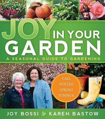 Joy in Your Garden: A Seasonal Guide to Gardening, Joy Bossi, Karen Bastow