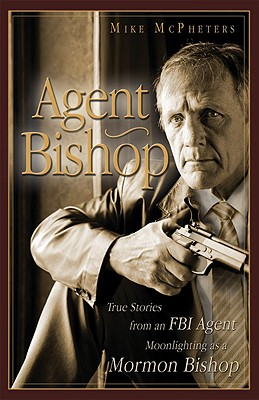 Agent Bishop: True Stories from an FBI Agent Moonlighting as a Mormon Bishop, MIKE MCPHETERS