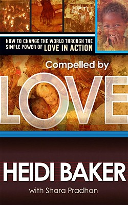 Compelled by Love: How to change the world through the simple power of love in Action, Baker, Heidi; Pradhan, Shara