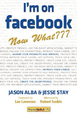 I'm on Facebook--Now What???  How to Get Personal, Business, and Professional Value from Facebook, Alba, Jason & Jesse Stay; Scoble, Robert & Lee Lorenzen