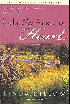 Calm My Anxious Heart: A Woman's Guide to Finding Contentment, Linda Dillow