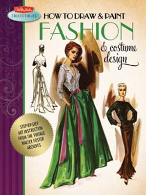 How to Draw & Paint Fashion & Costume Design: Artistic inspiration and instruction from the vintage Walter Foster archives (Walter Foster Collectibles), Walter Foster Creative Team