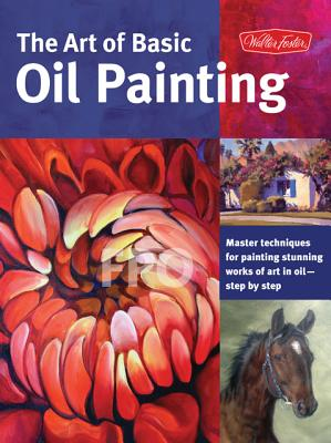 Image for The Art of Basic Oil Painting: Master techniques for painting stunning works of art in oil-step by step (Collector's Series)