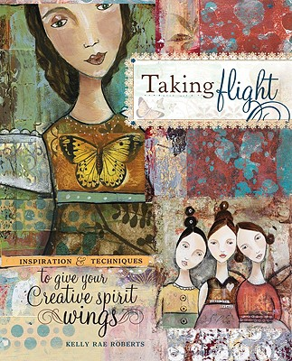 Taking Flight: Inspiration And Techniques To Give Your Creative Spirit Wings, Roberts, Kelly Rae
