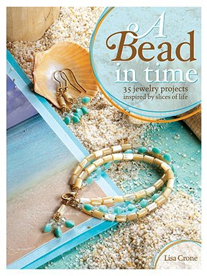 A Bead in Time: 35 Jewelry Projects Inspired by Slices of Life, Crone, Lisa