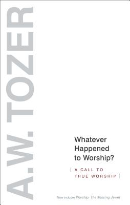 Whatever Happened to Worship - Expanded Edition: A Call to True Worship, Aiden W. Tozer