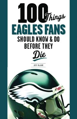 Image for 100 Things Eagles Fans Should Know & Do Before They Die (100 Things...Fans Should Know)