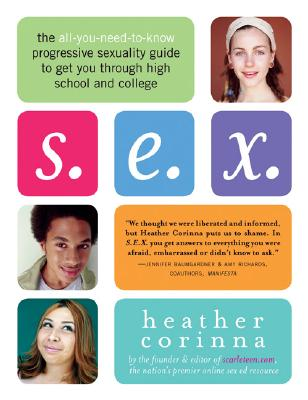 S.E.X.: The All-You-Need-To-Know Progressive Sexuality Guide to Get You Through High School and College, Heather Corinna
