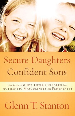 Secure Daughters, Confident Sons: How Parents Guide Their Children into Authentic Masculinity and Femininity, Glenn T. Stanton