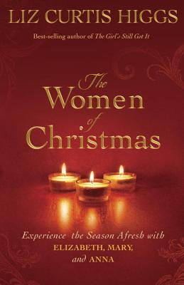 The Women of Christmas: Experience the Season Afresh with Elizabeth, Mary, and Anna, Liz Curtis Higgs