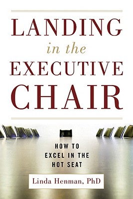 Landing in the Executive Chair: How to Excel in the Hot Seat, Henman, Linda