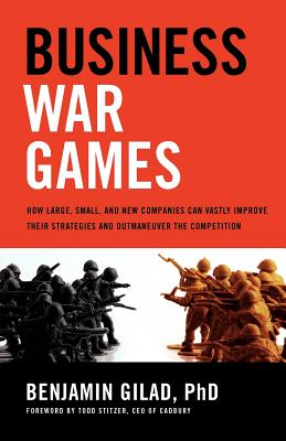 Business War Games: How Large, Small, and New Companies Can Vastly Improve Their Strategies and Outmaneuver the Competition, Gilad PhD, Benjamin