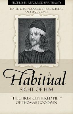 A Habitual Sight of Him: The Christ-Centered Piety of Thomas Goodwin (Profiles in Reformed Spirituality), Thomas Goodwin, Joel R. Beeke