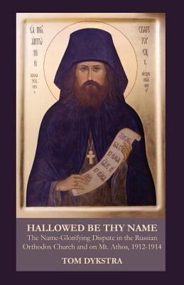 Hallowed Be Thy Name: The Name-Glorifying Dispute in the Russian Orthodox Church and on Mt. Athos, 1912-1914, Tom Dykstra
