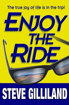Enjoy the Ride: How to Experience the True Joy of Life, Steve Gilliland