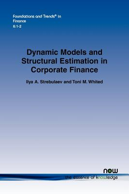 Dynamic Models and Structural Estimation in Corporate Finance (Foundations and Trends(r) in Finance), Strebulaev, Ilya A.; Whited, Toni M.