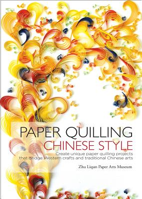 Image for Paper Quilling Chinese Style: Create Unique Paper Projects that Bridge Western Crafts and Traditional Chinese Arts