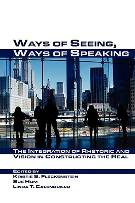 Ways of Seeing, Ways of Speaking: The Integration of Rhetoric and Vision in Constructing the Real (Visual Rhetoric), Calendrillo, Linda T.
