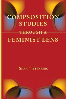 Composition Studies Through a Feminist Lens (Lenses on Composition Studies), Stenberg, Shari J.
