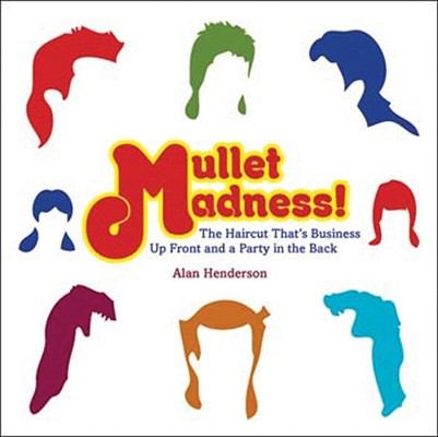 Mullet Madness!: The Haircut That's Business Up Front and a Party in the Back, Alan Henderson