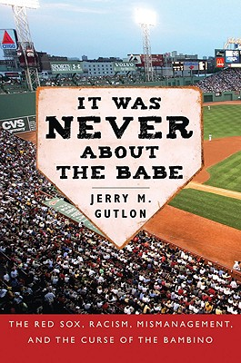 Image for It Was Never About the Babe: The Red Sox, Racism, Mismanagement, and the Curse of the Bambino