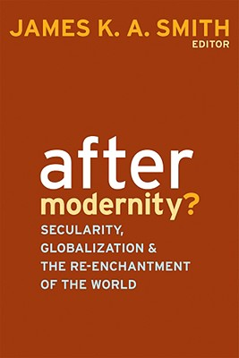 After Modernity?: Secularity, Globalization, and the Re-enchantment of the World, James K. A. Smith