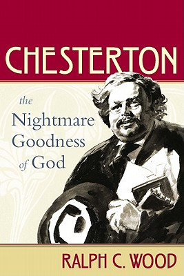 Chesterton: The Nightmare Goodness of God (The Making of the Christian Imagination) (The Making of Christian Imagination), Ralph C. Wood