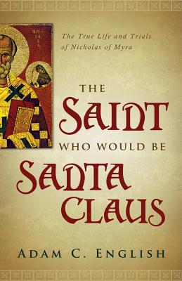 The Saint Who Would Be Santa Claus: The True Life and Trials of Nicholas of Myra, Adam C. English