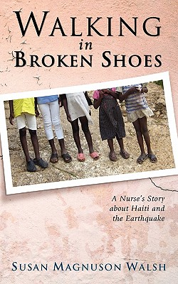 Walking in Broken Shoes: A Nurse's Story of Haiti and the Earthquake, Susan Magnuson Walsh
