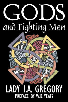 Gods and Fighting Men by Lady I. A. Gregory, Fiction, Fantasy, Literary, Fairy Tales, Folk Tales, Legends & Mythology, Gregory, Lady I. A.