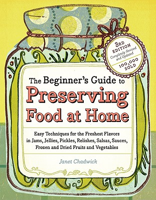 Image for The Beginner's Guide to Preserving Food at Home: Easy Instructions for Canning, Freezing, Drying, Brining, and Root Cellaring Your Favorite Fruits, Herbs and Vegetables