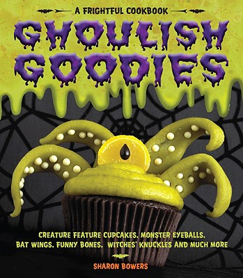 Ghoulish Goodies: Creature Feature Cupcakes, Monster Eyeballs, Bat Wings, Funny Bones, Witches' Knuckles, and Much More!, Bowers, Sharon