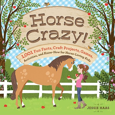 Horse Crazy!: 1,001 Fun Facts, Craft Projects, Games, Activities, and Know-How for Horse-Loving Kids, Haas, Jessie