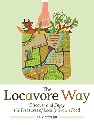 The Locavore Way: Discover and Enjoy the Pleasures of Locally Grown Food, Cotler, Amy