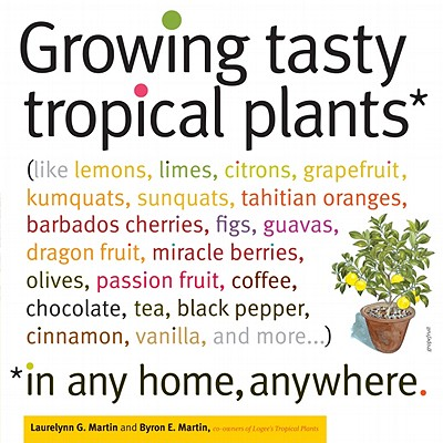 Image for Growing Tasty Tropical Plants in Any Home, Anywhere: (like lemons, limes, citrons, grapefruit, kumquats, sunquats, tahitian oranges, barbados ... black pepper, cinnamon, vanilla, and more...)
