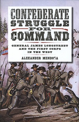 CONFEDERATE STRUGGLE FOR COMMAND: GENERAL JAMES LONGSTREET AND THE FIRST CORPS IN THE WEST, MENDOZA, ALEXANDER