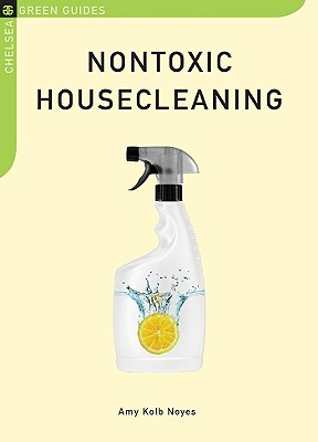 Nontoxic Housecleaning (Chelsea Green Guides), Amy Kolb Noyes