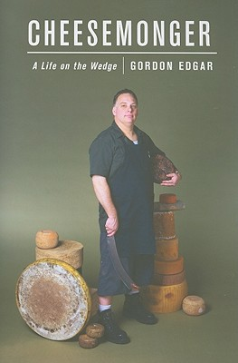 Cheesemonger: A Life on the Wedge, Edgar, Gordon